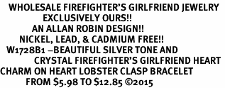 <BR>    WHOLESALE FIREFIGHTER'S GIRLFRIEND JEWELRY  <bR>                    EXCLUSIVELY OURS!!  <Br>               AN ALLAN ROBIN DESIGN!!  <BR>         NICKEL, LEAD, & CADMIUM FREE!!  <BR>   W1728B1 -BEAUTIFUL SILVER TONE AND  <BR>                CRYSTAL FIREFIGHTER'S GIRLFRIEND HEART <BR>CHARM ON HEART LOBSTER CLASP BRACELET  <Br>            FROM $5.98 TO $12.85 ©2015
