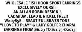 "<br>      WHOLESALE FISH HOOK SPORT EARRINGS <bR>                    EXCLUSIVELY OURS!!<BR>               AN ALLAN ROBIN DESIGN!!<BR>         CADMIUM, LEAD & NICKEL FREE!!<BR>     W20785E - BEAUTIFUL SILVER TONE <Br>""I LOVE TO PLAY"" & LADY GOLFER CHARM <BR>    EARRINGS FROM $6.23 TO $11.75 �13"