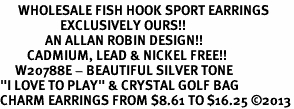 "<br>      WHOLESALE FISH HOOK SPORT EARRINGS <bR>                    EXCLUSIVELY OURS!!<BR>               AN ALLAN ROBIN DESIGN!!<BR>         CADMIUM, LEAD & NICKEL FREE!!<BR>     W20788E - BEAUTIFUL SILVER TONE <Br>""I LOVE TO PLAY"" & CRYSTAL GOLF BAG <BR>CHARM EARRINGS FROM $8.61 TO $16.25 �13"