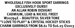 "<br>      WHOLESALE FISH HOOK SPORT EARRINGS <bR>                    EXCLUSIVELY OURS!!<BR>               AN ALLAN ROBIN DESIGN!!<BR>         CADMIUM, LEAD & NICKEL FREE!!<BR>     W20794E - BEAUTIFUL SILVER TONE <Br>""I LOVE TO PLAY"" & CRYSTAL HOCKEY STICKS <BR>CHARM EARRINGS FROM $8.61 TO $16.25 �13"