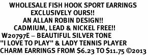 """<br>      WHOLESALE FISH HOOK SPORT EARRINGS <bR>                    EXCLUSIVELY OURS!!<BR>               AN ALLAN ROBIN DESIGN!!<BR>         CADMIUM, LEAD & NICKEL FREE!!<BR> W20797E - BEAUTIFUL SILVER TONE <Br>""""I LOVE TO PLAY"""" & LADY TENNIS PLAYER <BR>CHARM EARRINGS FROM $6.23 TO $11.75 �13"""
