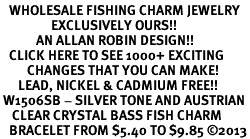<BR>   WHOLESALE FISHING CHARM JEWELRY <bR>                 EXCLUSIVELY OURS!! <Br>            AN ALLAN ROBIN DESIGN!! <BR>   CLICK HERE TO SEE 1000+ EXCITING <BR>         CHANGES THAT YOU CAN MAKE! <BR>      LEAD, NICKEL & CADMIUM FREE!! <BR> W1506SB - SILVER TONE AND AUSTRIAN <BR>    CLEAR CRYSTAL BASS FISH CHARM <BR>   BRACELET FROM $5.40 TO $9.85 ©2013