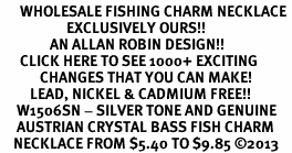 <BR>      WHOLESALE FISHING CHARM NECKLACE <bR>                    EXCLUSIVELY OURS!! <Br>               AN ALLAN ROBIN DESIGN!! <BR>      CLICK HERE TO SEE 1000+ EXCITING <BR>            CHANGES THAT YOU CAN MAKE! <BR>         LEAD, NICKEL & CADMIUM FREE!! <BR>     W1506SN - SILVER TONE AND GENUINE <BR>     AUSTRIAN CRYSTAL BASS FISH CHARM  <BR>    NECKLACE FROM $5.40 TO $9.85 ©2013