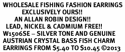 <BR>  WHOLESALE FISHING FASHION EARRINGS <bR>               EXCLUSIVELY OURS!! <Br>          AN ALLAN ROBIN DESIGN!! <BR>    LEAD, NICKEL & CADMIUM FREE!! <BR>  W1506SE - SILVER TONE AND GENUINE <BR>  AUSTRIAN CRYSTAL BASS FISH CHARM <BR>  EARRINGS FROM $5.40 TO $10.45 �13