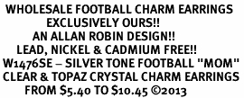 "<BR>  WHOLESALE FOOTBALL CHARM EARRINGS <bR>                 EXCLUSIVELY OURS!! <Br>            AN ALLAN ROBIN DESIGN!! <BR>      LEAD, NICKEL & CADMIUM FREE!! <BR> W1476SE - SILVER TONE FOOTBALL ""MOM"" <BR> CLEAR & TOPAZ CRYSTAL CHARM EARRINGS <BR>         FROM $5.40 TO $10.45 �13"