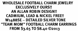 "<br>   WHOLESALE FOOTBALL CHARM JEWELRY <bR>                  EXCLUSIVELY OURS!! <BR>             AN ALLAN ROBIN DESIGN!! <BR>       CADMIUM, LEAD & NICKEL FREE!! <BR>      W1488SE - DETAILED SILVER TONE <Br> ""TEAM MOM"" FOOTBALL CHARM EARRINGS <BR>           FROM $3.65 TO $8.40 �13"