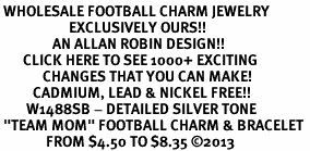 """<br> WHOLESALE FOOTBALL CHARM JEWELRY <bR>                     EXCLUSIVELY OURS!! <BR>                AN ALLAN ROBIN DESIGN!! <BR>       CLICK HERE TO SEE 1000+ EXCITING <BR>             CHANGES THAT YOU CAN MAKE! <BR>          CADMIUM, LEAD & NICKEL FREE!! <BR>        W1488SB - DETAILED SILVER TONE <Br> """"TEAM MOM"""" FOOTBALL CHARM & BRACELET <BR>              FROM $4.50 TO $8.35 ©2013"""