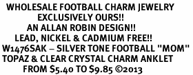 "<bR>   WHOLESALE FOOTBALL CHARM JEWELRY <BR>                  EXCLUSIVELY OURS!! <BR>             AN ALLAN ROBIN DESIGN!! <BR>       LEAD, NICKEL & CADMIUM FREE!! <BR> W1476SAK - SILVER TONE FOOTBALL ""MOM"" <BR> TOPAZ & CLEAR CRYSTAL CHARM ANKLET <Br>           FROM $5.40 TO $9.85 �13"