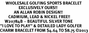 "<br>      WHOLESALE GOLFING SPORTS BRACELET <bR>                    EXCLUSIVELY OURS!!<BR>               AN ALLAN ROBIN DESIGN!!<BR>         CADMIUM, LEAD & NICKEL FREE!!<BR>     W20784B - BEAUTIFUL SILVER TONE <Br>""I LOVE TO PLAY"" & DETAILED LADY GOLFER <BR>CHARM BRACELET FROM $4.64 TO $8.75 �13"
