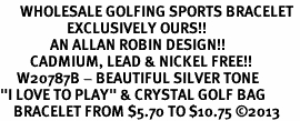 "<br>      WHOLESALE GOLFING SPORTS BRACELET <bR>                    EXCLUSIVELY OURS!!<BR>               AN ALLAN ROBIN DESIGN!!<BR>         CADMIUM, LEAD & NICKEL FREE!!<BR>     W20787B - BEAUTIFUL SILVER TONE <Br>""I LOVE TO PLAY"" & CRYSTAL GOLF BAG <BR>    BRACELET FROM $5.70 TO $10.75 �13"
