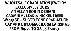 <br>      WHOLESALE GRADUATION JEWELRY<bR>                  EXCLUSIVELY OURS!! <BR>             AN ALLAN ROBIN DESIGN!! <BR>       CADMIUM, LEAD & NICKEL FREE!! <BR>    W1431SE - SILVER TONE GRADUATION <BR>      CAP AND DIPLOMA CHARM EARRINGS <BR>           FROM $4.50 TO $8.35 ©2013