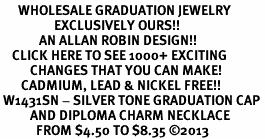 <br>      WHOLESALE GRADUATION JEWELRY<bR>                  EXCLUSIVELY OURS!! <BR>             AN ALLAN ROBIN DESIGN!! <BR>    CLICK HERE TO SEE 1000+ EXCITING <BR>          CHANGES THAT YOU CAN MAKE! <BR>       CADMIUM, LEAD & NICKEL FREE!! <BR> W1431SN - SILVER TONE GRADUATION CAP <BR>          AND DIPLOMA CHARM NECKLACE <BR>            FROM $4.50 TO $8.35 ©2013
