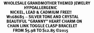 "<BR>    WHOLESALE GRANDMOTHER THEMED JEWELRY    <br>                          HYPOALLERGENIC    <BR>           NICKEL, LEAD & CADMIUM FREE!!    <BR>       W1686B5 - SILVER TONE AND CRYSTAL   <BR>       BEAUTIFUL ""GRANNY"" HEART CHARM ON    <BR>        CHAIN LINK TOGGLE CLASP BRACELET   <br>              FROM $5.98 TO $12.85 �15"