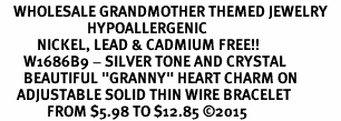 "<BR>    WHOLESALE GRANDMOTHER THEMED JEWELRY    <br>                          HYPOALLERGENIC    <BR>           NICKEL, LEAD & CADMIUM FREE!!    <BR>       W1686B9 - SILVER TONE AND CRYSTAL   <BR>       BEAUTIFUL ""GRANNY"" HEART CHARM ON    <BR>     ADJUSTABLE SOLID THIN WIRE BRACELET   <br>              FROM $5.98 TO $12.85 �15"