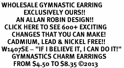 "<br> WHOLESALE GYMNASTIC EARRING<bR>                EXCLUSIVELY OURS!!<BR>           AN ALLAN ROBIN DESIGN!!<BR>   CLICK HERE TO SEE 600+ EXCITING<BR>        CHANGES THAT YOU CAN MAKE!<BR>     CADMIUM, LEAD & NICKEL FREE!!<BR> W1407SE - ""IF I BELIEVE IT, I CAN DO IT!"" <Br>        GYMNASTICS CHARM EARRINGS <BR>         FROM $4.50 TO $8.35 ©2013"