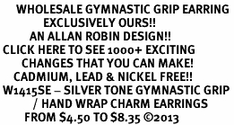 <BR>      WHOLESALE GYMNASTIC GRIP EARRING<bR>                EXCLUSIVELY OURS!!<BR>           AN ALLAN ROBIN DESIGN!!<BR> CLICK HERE TO SEE 1000+ EXCITING<BR>        CHANGES THAT YOU CAN MAKE!<BR>     CADMIUM, LEAD & NICKEL FREE!!<BR> W1415SE - SILVER TONE GYMNASTIC GRIP <Br>            / HAND WRAP CHARM EARRINGS <BR>         FROM $4.50 TO $8.35 ©2013