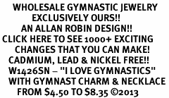 "<BR>      WHOLESALE GYMNASTIC JEWELRY<bR>               EXCLUSIVELY OURS!! <BR>          AN ALLAN ROBIN DESIGN!! <BR> CLICK HERE TO SEE 1000+ EXCITING <BR>       CHANGES THAT YOU CAN MAKE! <BR>    CADMIUM, LEAD & NICKEL FREE!! <BR>    W1426SN - ""I LOVE GYMNASTICS"" <Br>    WITH GYMNAST CHARM & NECKLACE <BR>        FROM $4.50 TO $8.35 ©2013"
