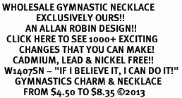 "<br> WHOLESALE GYMNASTIC NECKLACE<bR>                 EXCLUSIVELY OURS!! <BR>            AN ALLAN ROBIN DESIGN!! <BR>   CLICK HERE TO SEE 1000+ EXCITING <BR>         CHANGES THAT YOU CAN MAKE! <BR>      CADMIUM, LEAD & NICKEL FREE!! <BR>  W1407SN - ""IF I BELIEVE IT, I CAN DO IT!"" <Br>       GYMNASTICS CHARM & NECKLACE <BR>           FROM $4.50 TO $8.35 ©2013"
