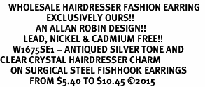 <BR>    WHOLESALE HAIRDRESSER FASHION EARRING  <bR>                      EXCLUSIVELY OURS!!  <Br>                 AN ALLAN ROBIN DESIGN!!  <BR>           LEAD, NICKEL & CADMIUM FREE!!  <BR>      W1675SE1 - ANTIQUED SILVER TONE AND  <BR>CLEAR CRYSTAL HAIRDRESSER CHARM  <BR>     ON SURGICAL STEEL FISHHOOK EARRINGS <BR>              FROM $5.40 TO $10.45 ©2015