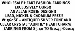 "<BR>  WHOLESALE HEART FASHION EARRINGS <bR>                 EXCLUSIVELY OURS!! <Br>            AN ALLAN ROBIN DESIGN!! <BR>      LEAD, NICKEL & CADMIUM FREE!! <BR>  W1560SE - ANTIQUED SILVER TONE AND <BR>CLEAR CRYSTAL ""AUNTIE"" HEART CHARM <BR>    EARRINGS FROM $5.40 TO $10.45 �14"