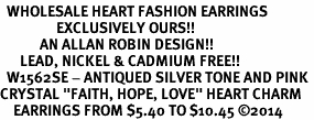 "<BR>  WHOLESALE HEART FASHION EARRINGS <bR>                 EXCLUSIVELY OURS!! <Br>            AN ALLAN ROBIN DESIGN!! <BR>      LEAD, NICKEL & CADMIUM FREE!! <BR>  W1562SE - ANTIQUED SILVER TONE AND PINK <BR>CRYSTAL ""FAITH, HOPE, LOVE"" HEART CHARM <BR>    EARRINGS FROM $5.40 TO $10.45 �14"