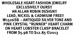"<BR>  WHOLESALE HEART FASHION JEWELRY <bR>                   EXCLUSIVELY OURS!! <Br>              AN ALLAN ROBIN DESIGN!! <BR>        LEAD, NICKEL & CADMIUM FREE!! <BR>   W1526SB - ANTIQUED SILVER TONE AND <BR>    PINK CRYSTAL ""RUNNER"" HEART CHARM <BR>      ON HEART LOBSTER CLASP BRACELET <Br>        FROM $5.98 TO $12.85 �13"