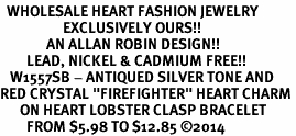 """<BR>  WHOLESALE HEART FASHION JEWELRY <bR>                   EXCLUSIVELY OURS!! <Br>              AN ALLAN ROBIN DESIGN!! <BR>        LEAD, NICKEL & CADMIUM FREE!! <BR>   W1557SB - ANTIQUED SILVER TONE AND <BR>RED CRYSTAL """"FIREFIGHTER"""" HEART CHARM <BR>      ON HEART LOBSTER CLASP BRACELET <Br>        FROM $5.98 TO $12.85 �14"""