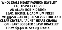 "<BR>  WHOLESALE HEART FASHION JEWELRY <bR>                   EXCLUSIVELY OURS!! <Br>              AN ALLAN ROBIN DESIGN!! <BR>        LEAD, NICKEL & CADMIUM FREE!! <BR>   W1559SB - ANTIQUED SILVER TONE AND <BR>CLEAR CRYSTAL ""AUNT"" HEART CHARM <BR>      ON HEART LOBSTER CLASP BRACELET <Br>        FROM $5.98 TO $12.85 �14"