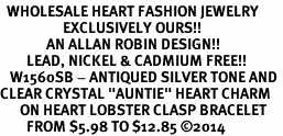 "<BR>  WHOLESALE HEART FASHION JEWELRY <bR>                   EXCLUSIVELY OURS!! <Br>              AN ALLAN ROBIN DESIGN!! <BR>        LEAD, NICKEL & CADMIUM FREE!! <BR>   W1560SB - ANTIQUED SILVER TONE AND <BR>CLEAR CRYSTAL ""AUNTIE"" HEART CHARM <BR>      ON HEART LOBSTER CLASP BRACELET <Br>        FROM $5.98 TO $12.85 ©2014"