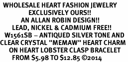 "<BR>  WHOLESALE HEART FASHION JEWELRY <bR>                   EXCLUSIVELY OURS!! <Br>              AN ALLAN ROBIN DESIGN!! <BR>        LEAD, NICKEL & CADMIUM FREE!! <BR>   W1561SB - ANTIQUED SILVER TONE AND <BR>CLEAR CRYSTAL ""MEMAW"" HEART CHARM <BR>      ON HEART LOBSTER CLASP BRACELET <Br>        FROM $5.98 TO $12.85 �14"