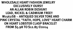 "<BR>  WHOLESALE HEART FASHION JEWELRY <bR>                   EXCLUSIVELY OURS!! <Br>              AN ALLAN ROBIN DESIGN!! <BR>        LEAD, NICKEL & CADMIUM FREE!! <BR>   W1562SB - ANTIQUED SILVER TONE AND <BR>PINK CRYSTAL ""FAITH, HOPE, LOVE"" HEART CHARM <BR>      ON HEART LOBSTER CLASP BRACELET <Br>        FROM $5.98 TO $12.85 �14"