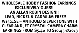 <BR>  WHOLESALE HOBBY FASHION EARRINGS <bR>                EXCLUSIVELY OURS!! <Br>           AN ALLAN ROBIN DESIGN!! <BR>     LEAD, NICKEL & CADMIUM FREE!! <BR>  W1521SE - ANTIQUED SILVER TONE WITH <BR>  CLEAR AND JET CRYSTAL CAMERA CHARM <BR>   EARRINGS FROM $5.40 TO $10.45 �13