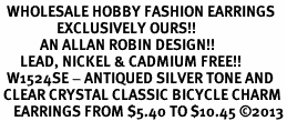 <BR>  WHOLESALE HOBBY FASHION EARRINGS <bR>                 EXCLUSIVELY OURS!! <Br>            AN ALLAN ROBIN DESIGN!! <BR>      LEAD, NICKEL & CADMIUM FREE!! <BR>  W1524SE - ANTIQUED SILVER TONE AND <BR> CLEAR CRYSTAL CLASSIC BICYCLE CHARM <BR>    EARRINGS FROM $5.40 TO $10.45 �13