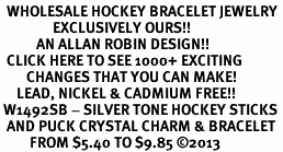 <BR>  WHOLESALE HOCKEY BRACELET JEWELRY <bR>                EXCLUSIVELY OURS!! <Br>           AN ALLAN ROBIN DESIGN!! <BR>  CLICK HERE TO SEE 1000+ EXCITING <BR>        CHANGES THAT YOU CAN MAKE! <BR>     LEAD, NICKEL & CADMIUM FREE!! <BR> W1492SB - SILVER TONE HOCKEY STICKS <BR>  AND PUCK CRYSTAL CHARM & BRACELET <BR>         FROM $5.40 TO $9.85 ©2013
