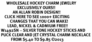 <BR>       WHOLESALE HOCKEY CHARM JEWELRY <bR>                   EXCLUSIVELY OURS!! <Br>              AN ALLAN ROBIN DESIGN!! <BR>     CLICK HERE TO SEE 1000+ EXCITING <BR>           CHANGES THAT YOU CAN MAKE! <BR>        LEAD, NICKEL & CADMIUM FREE!! <BR> W1492SN - SILVER TONE HOCKEY STICKS AND <BR> PUCK CLEAR AND JET CRYSTAL CHARM NECKLACE <BR>            FROM $5.40 TO $9.85 ©2013