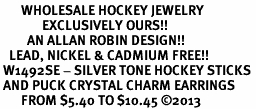 <BR>       WHOLESALE HOCKEY JEWELRY <bR>              EXCLUSIVELY OURS!! <Br>         AN ALLAN ROBIN DESIGN!! <BR>   LEAD, NICKEL & CADMIUM FREE!! <BR> W1492SE - SILVER TONE HOCKEY STICKS <BR> AND PUCK CRYSTAL CHARM EARRINGS <BR>       FROM $5.40 TO $10.45 �13