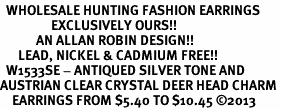 <BR>  WHOLESALE HUNTING FASHION EARRINGS <bR>                 EXCLUSIVELY OURS!! <Br>            AN ALLAN ROBIN DESIGN!! <BR>      LEAD, NICKEL & CADMIUM FREE!! <BR>  W1533SE - ANTIQUED SILVER TONE AND <BR>AUSTRIAN CLEAR CRYSTAL DEER HEAD CHARM <BR>    EARRINGS FROM $5.40 TO $10.45 �13