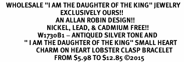 "<BR>    WHOLESALE ""I AM THE DAUGHTER OF THE KING"" JEWELRY  <bR>                                        EXCLUSIVELY OURS!!  <Br>                                     AN ALLAN ROBIN DESIGN!!  <BR>                               NICKEL, LEAD, & CADMIUM FREE!!  <BR>                         W1730B1 - ANTIQUED SILVER TONE AND  <BR>                "" I AM THE DAUGHTER OF THE KING"" SMALL HEART <BR>                        CHARM ON HEART LOBSTER CLASP BRACELET  <Br>                                    FROM $5.98 TO $12.85 ©2015"