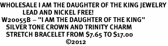 """<br>WHOLESALE I AM THE DAUGHTER OF THE KING JEWELRY<BR>               LEAD AND NICKEL FREE! <BR> W20055B - """"I AM THE DAUGHTER OF THE KING"""" <br>    SILVER TONE CROWN AND TRINITY CHARM <BR>    STRETCH BRACELET FROM $7.65 TO $17.00<BR>                                            �12"""