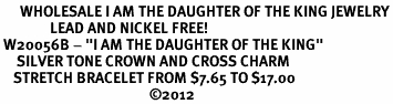 """<br>      WHOLESALE I AM THE DAUGHTER OF THE KING JEWELRY<BR>               LEAD AND NICKEL FREE! <BR> W20056B - """"I AM THE DAUGHTER OF THE KING"""" <br>     SILVER TONE CROWN AND CROSS CHARM <BR>    STRETCH BRACELET FROM $7.65 TO $17.00<BR>                                             �12"""