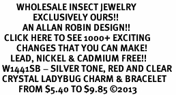 <BR>        WHOLESALE INSECT JEWELRY <bR>                EXCLUSIVELY OURS!! <Br>           AN ALLAN ROBIN DESIGN!! <BR>  CLICK HERE TO SEE 1000+ EXCITING <BR>        CHANGES THAT YOU CAN MAKE! <BR>     LEAD, NICKEL & CADMIUM FREE!! <BR> W1441SB - SILVER TONE, RED AND CLEAR <BR> CRYSTAL LADYBUG CHARM & BRACELET <BR>         FROM $5.40 TO $9.85 ©2013