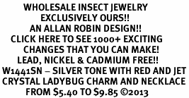 <BR>           WHOLESALE INSECT JEWELRY <bR>                   EXCLUSIVELY OURS!! <Br>              AN ALLAN ROBIN DESIGN!! <BR>     CLICK HERE TO SEE 1000+ EXCITING <BR>           CHANGES THAT YOU CAN MAKE! <BR>        LEAD, NICKEL & CADMIUM FREE!! <BR> W1441SN - SILVER TONE WITH RED AND JET<BR> CRYSTAL LADYBUG CHARM AND NECKLACE <BR>            FROM $5.40 TO $9.85 ©2013