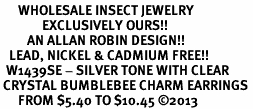 <BR>      WHOLESALE INSECT JEWELRY <bR>              EXCLUSIVELY OURS!! <Br>         AN ALLAN ROBIN DESIGN!! <BR>   LEAD, NICKEL & CADMIUM FREE!! <BR>  W1439SE - SILVER TONE WITH CLEAR <BR> CRYSTAL BUMBLEBEE CHARM EARRINGS <BR>      FROM $5.40 TO $10.45 �13