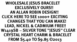 "<BR>      WHOLESALE JESUS BRACELET<bR>                EXCLUSIVELY OURS!! <Br>           AN ALLAN ROBIN DESIGN!! <BR>  CLICK HERE TO SEE 1000+ EXCITING <BR>        CHANGES THAT YOU CAN MAKE! <BR>     LEAD, NICKEL & CADMIUM FREE!! <BR> W1419SB - SILVER TONE ""JESUS"" CLEAR <BR>    CRYSTAL HEART CHARM & BRACELET <BR>         FROM $5.40 TO $9.85 ©2013"