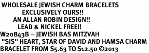 "<BR> WHOLESALE JEWISH CHARM BRACELETS <bR>               EXCLUSIVELY OURS!!<BR>         AN ALLAN ROBIN DESIGN!!<BR>            LEAD & NICKEL FREE!! <BR>W20843B - JEWISH BAS MITZVAH <BR> ""SIS"" HEART, STAR OF DAVID AND HAMSA CHARM <BR>BRACELET FROM $5.63 TO $12.50 �13"