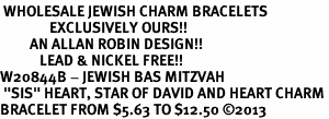 "<BR> WHOLESALE JEWISH CHARM BRACELETS <bR>               EXCLUSIVELY OURS!!<BR>         AN ALLAN ROBIN DESIGN!!<BR>            LEAD & NICKEL FREE!! <BR>W20844B - JEWISH BAS MITZVAH <BR> ""SIS"" HEART, STAR OF DAVID AND HEART CHARM <BR>BRACELET FROM $5.63 TO $12.50 �13"