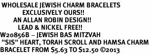 """<BR> WHOLESALE JEWISH CHARM BRACELETS <bR>               EXCLUSIVELY OURS!!<BR>         AN ALLAN ROBIN DESIGN!!<BR>            LEAD & NICKEL FREE!! <BR>W20856B - JEWISH BAS MITZVAH <BR> """"SIS"""" HEART, TORAH SCROLL AND HAMSA CHARM <BR>BRACELET FROM $5.63 TO $12.50 �13"""