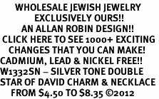 <BR>       WHOLESALE JEWISH JEWELRY<bR>                EXCLUSIVELY OURS!!<BR>          AN ALLAN ROBIN DESIGN!!<BR> CLICK HERE TO SEE 1000+ EXCITING<BR>    CHANGES THAT YOU CAN MAKE!<BR>CADMIUM, LEAD & NICKEL FREE!! <BR>W1332SN - SILVER TONE DOUBLE <BR>STAR OF DAVID CHARM & NECKLACE <BR>     FROM $4.50 TO $8.35 ©2012