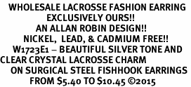 <BR>    WHOLESALE LACROSSE FASHION EARRING  <bR>                      EXCLUSIVELY OURS!!  <Br>                 AN ALLAN ROBIN DESIGN!!  <BR>           NICKEL,  LEAD, & CADMIUM FREE!!  <BR>      W1723E1 - BEAUTIFUL SILVER TONE AND  <BR>CLEAR CRYSTAL LACROSSE CHARM  <BR>     ON SURGICAL STEEL FISHHOOK EARRINGS <BR>              FROM $5.40 TO $10.45 ©2015
