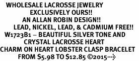 <BR>    WHOLESALE LACROSSE JEWELRY  <bR>                    EXCLUSIVELY OURS!!  <Br>               AN ALLAN ROBIN DESIGN!!  <BR>         LEAD, NICKEL, LEAD, & CADMIUM FREE!!  <BR>   W1723B1 - BEAUTIFUL SILVER TONE AND  <BR>                CRYSTAL LACROSSE HEART <BR>CHARM ON HEART LOBSTER CLASP BRACELET  <Br>            FROM $5.98 TO $12.85 �15>